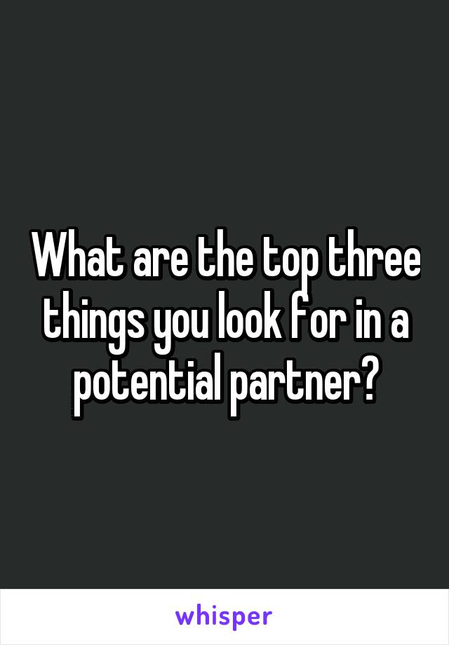 What are the top three things you look for in a potential partner?