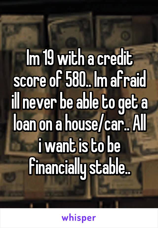 Im 19 with a credit score of 580.. Im afraid ill never be able to get a loan on a house/car.. All i want is to be financially stable..
