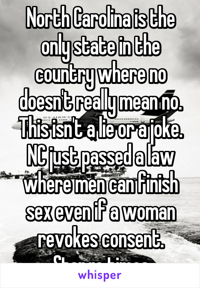 North Carolina is the only state in the country where no doesn't really mean no. This isn't a lie or a joke. NC just passed a law where men can finish sex even if a woman revokes consent. Stange times