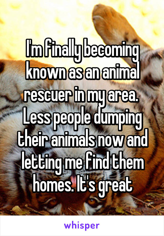 I'm finally becoming known as an animal rescuer in my area.  Less people dumping their animals now and letting me find them homes. It's great