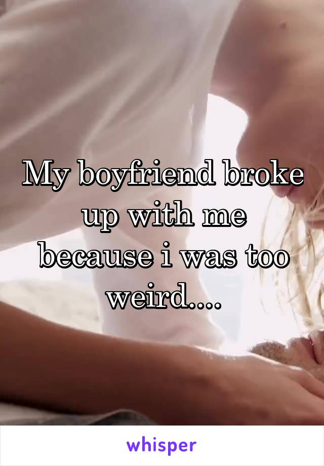My boyfriend broke up with me because i was too weird....