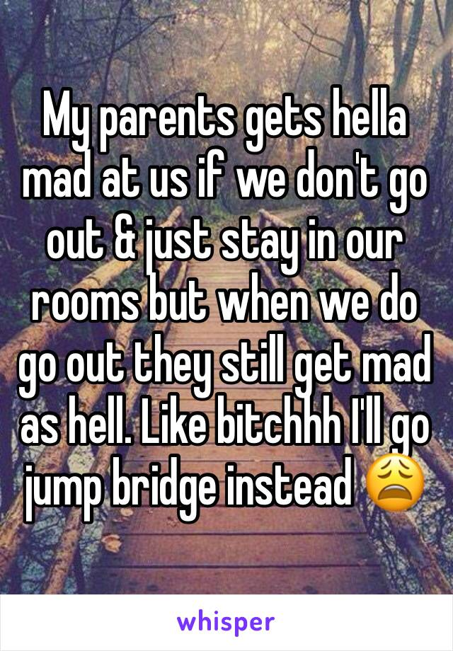 My parents gets hella mad at us if we don't go out & just stay in our rooms but when we do go out they still get mad as hell. Like bitchhh I'll go jump bridge instead 😩