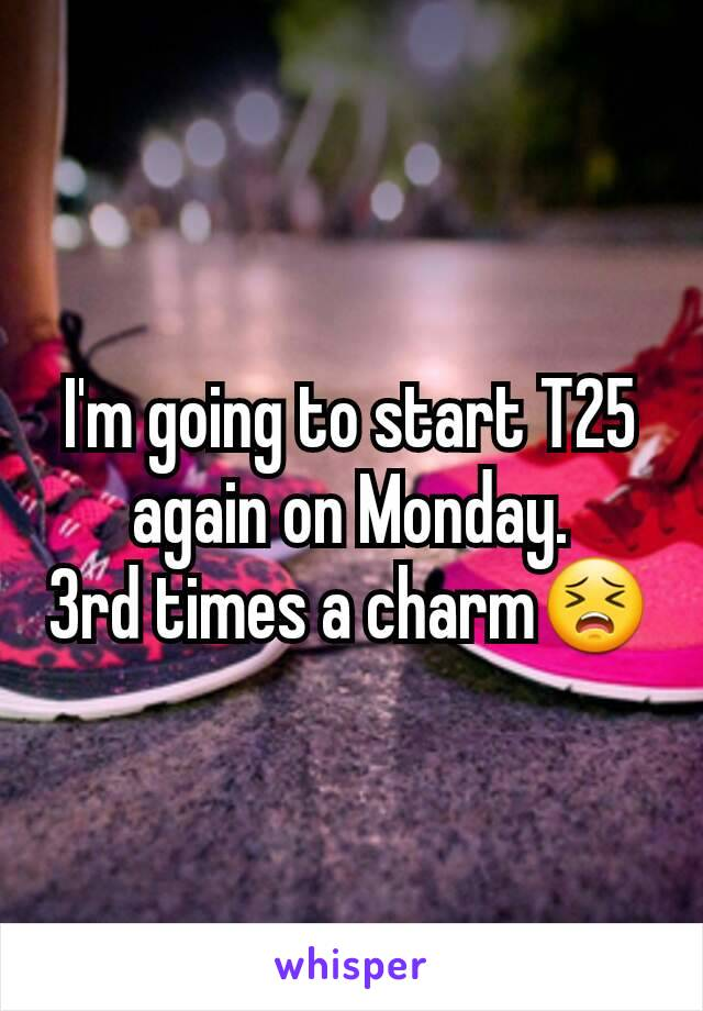 I'm going to start T25 again on Monday. 3rd times a charm😣
