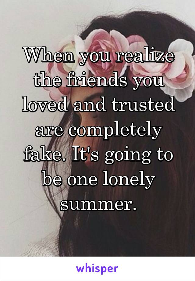 When you realize the friends you loved and trusted are completely fake. It's going to be one lonely summer.