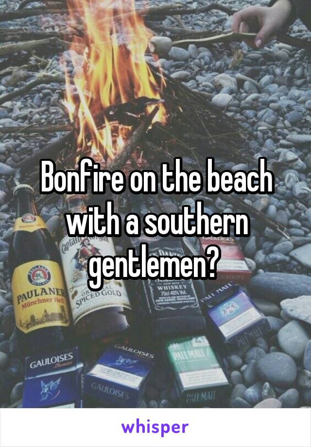 Bonfire on the beach with a southern gentlemen?