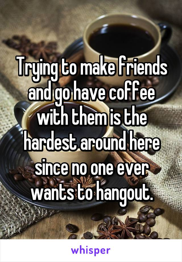 Trying to make friends and go have coffee with them is the hardest around here since no one ever wants to hangout.