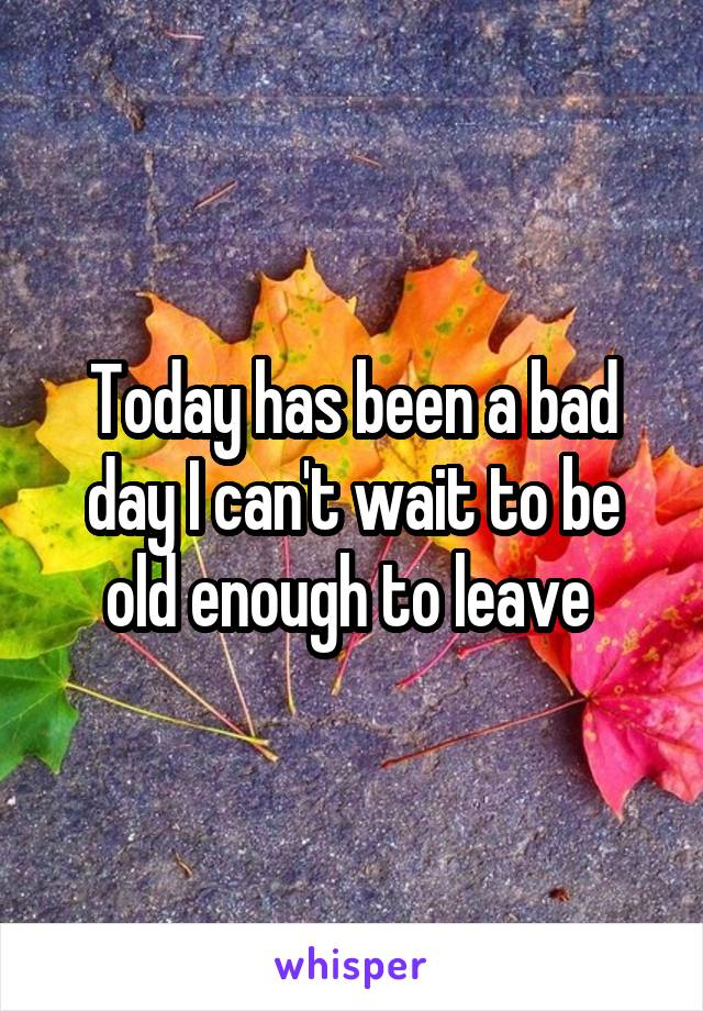 Today has been a bad day I can't wait to be old enough to leave