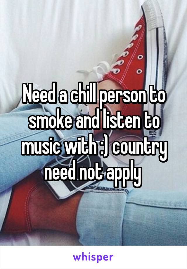 Need a chill person to smoke and listen to music with :) country need not apply