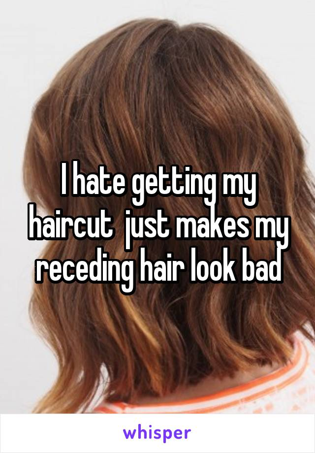 I hate getting my haircut  just makes my receding hair look bad