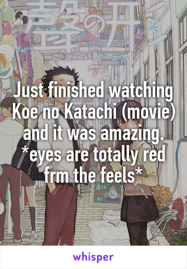 Just finished watching Koe no Katachi (movie) and it was amazing. *eyes are totally red frm the feels*