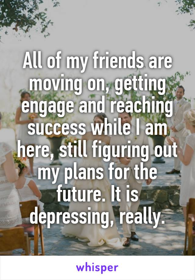 All of my friends are moving on, getting engage and reaching success while I am here, still figuring out my plans for the future. It is depressing, really.