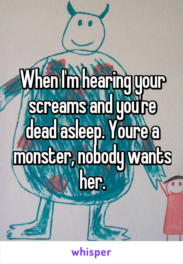 When I'm hearing your screams and you're dead asleep. Youre a monster, nobody wants her.