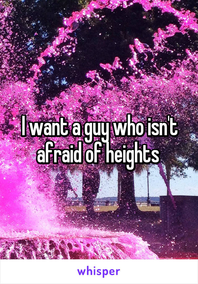 I want a guy who isn't afraid of heights