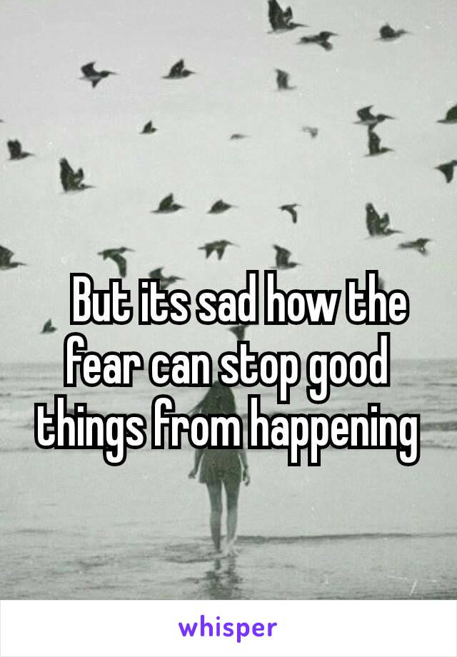 But its sad how the fear can stop good things from happening
