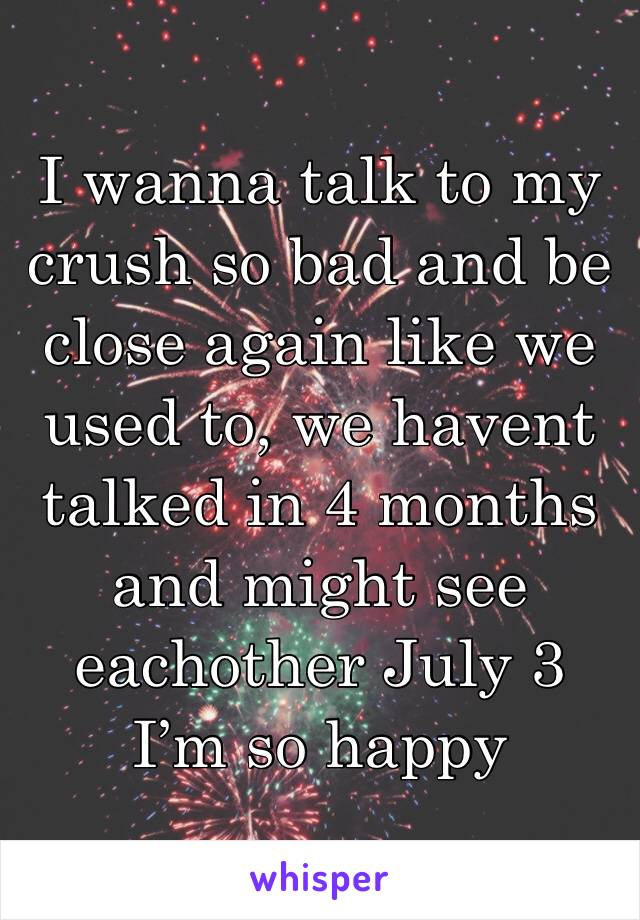 I wanna talk to my crush so bad and be close again like we used to, we havent talked in 4 months and might see eachother July 3 I'm so happy