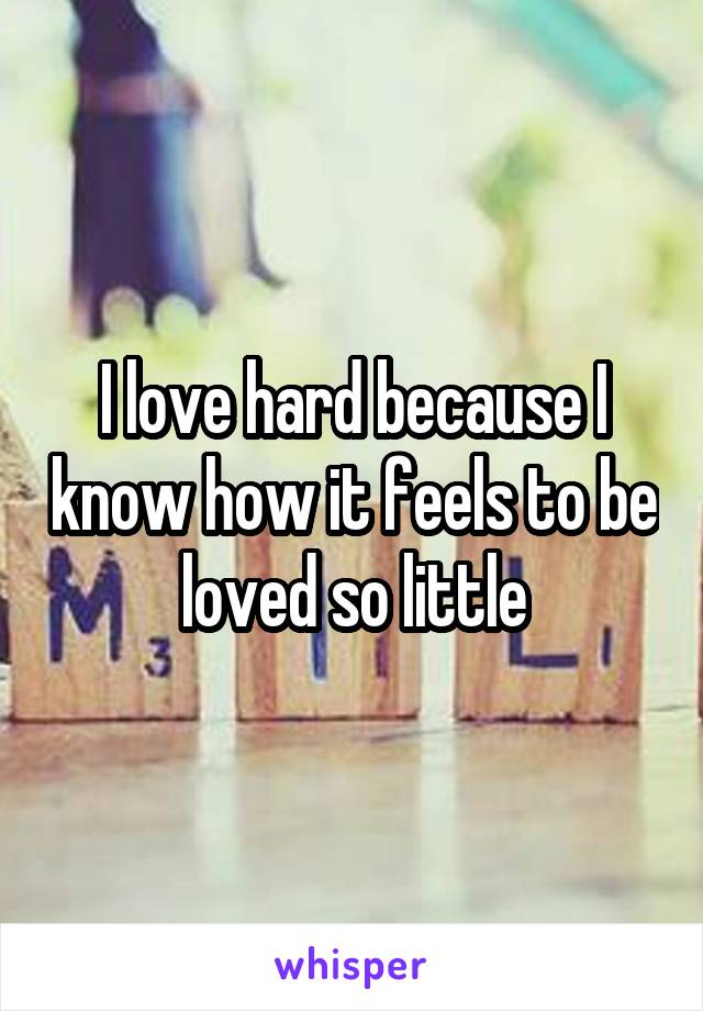 I love hard because I know how it feels to be loved so little