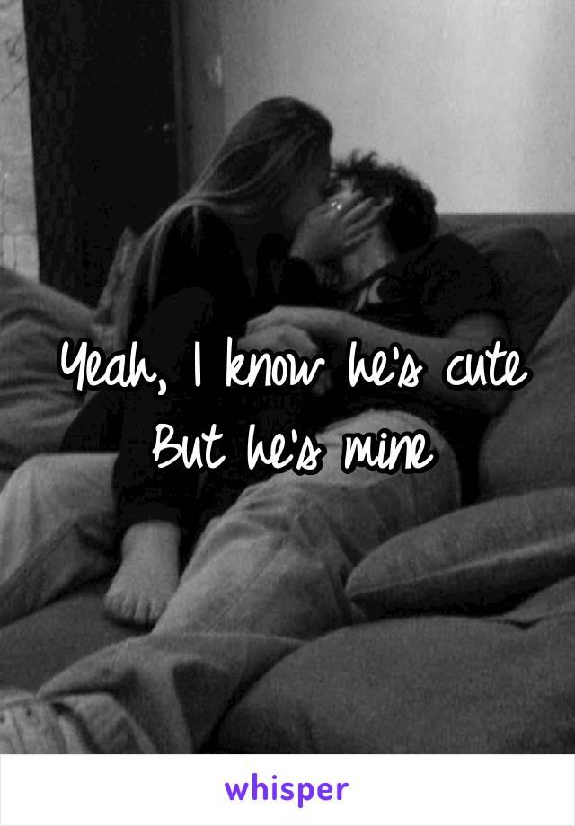 Yeah, I know he's cute But he's mine