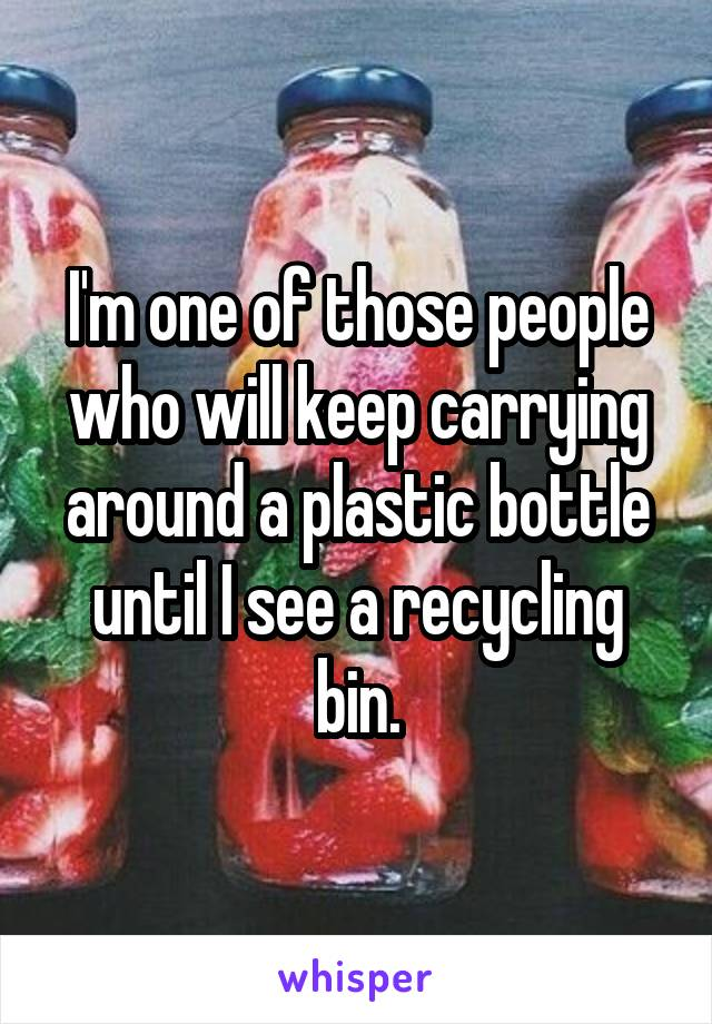 I'm one of those people who will keep carrying around a plastic bottle until I see a recycling bin.