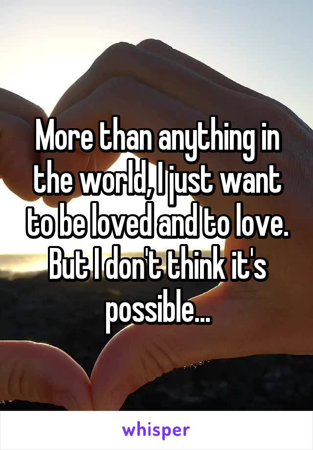 More than anything in the world, I just want to be loved and to love. But I don't think it's possible...