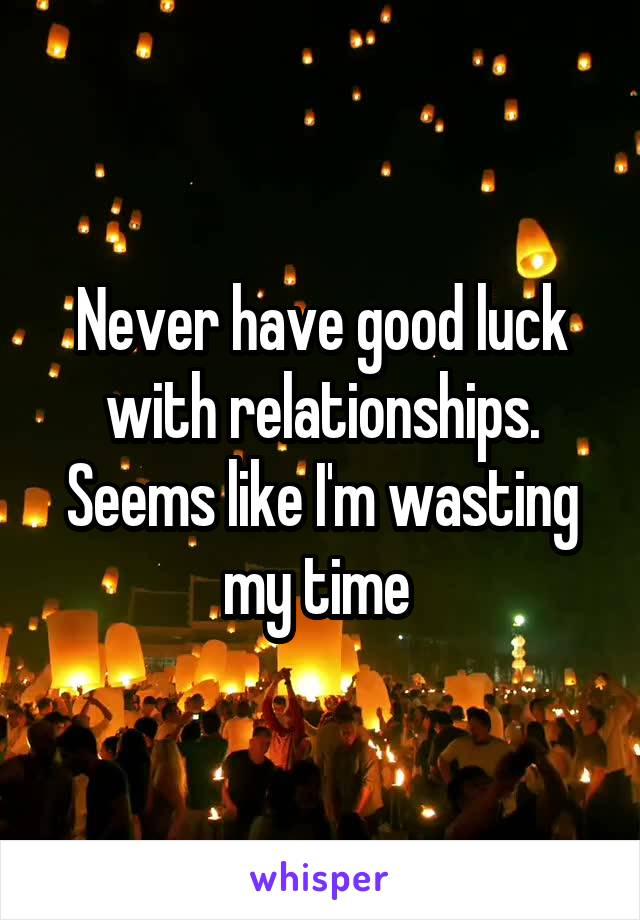 Never have good luck with relationships. Seems like I'm wasting my time