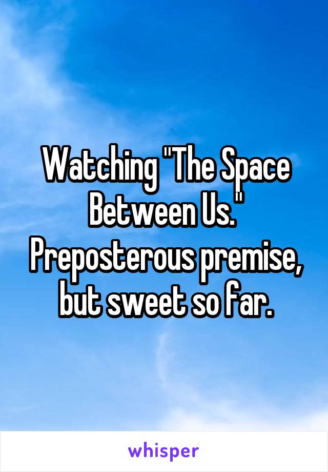 """Watching """"The Space Between Us."""" Preposterous premise, but sweet so far."""