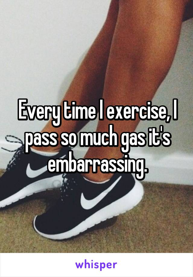 Every time I exercise, I pass so much gas it's embarrassing.