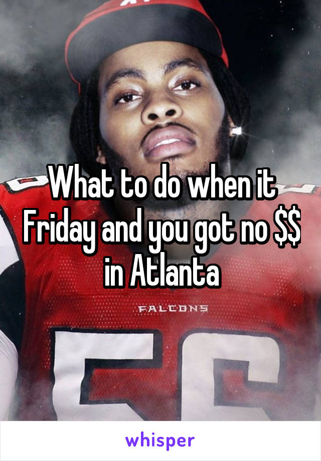 What to do when it Friday and you got no $$ in Atlanta