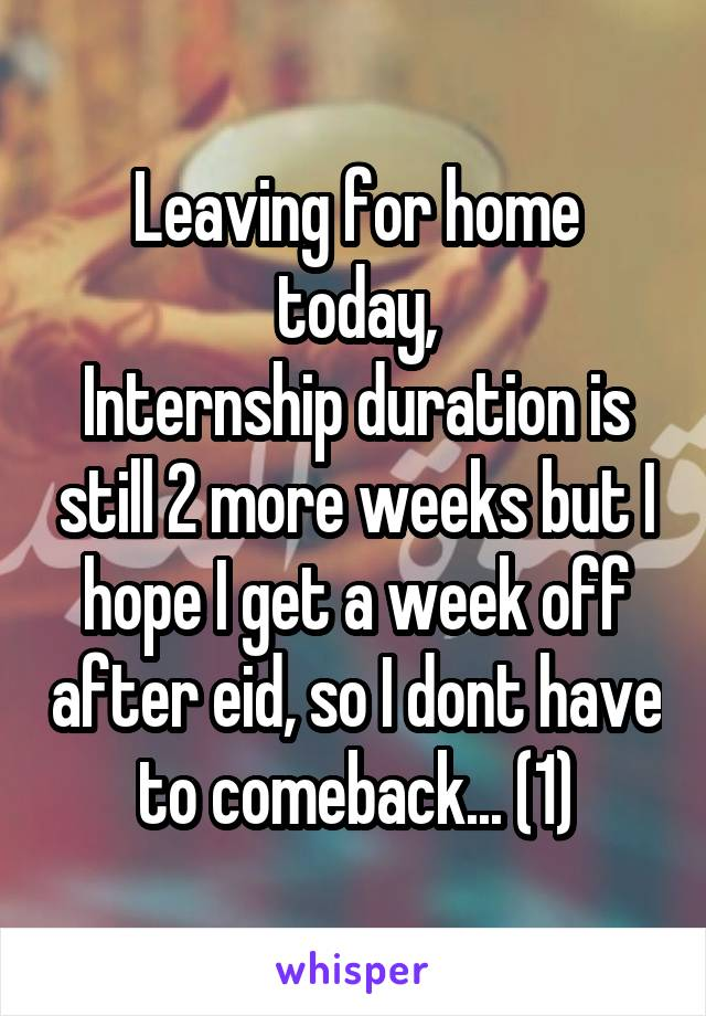 Leaving for home today, Internship duration is still 2 more weeks but I hope I get a week off after eid, so I dont have to comeback... (1)