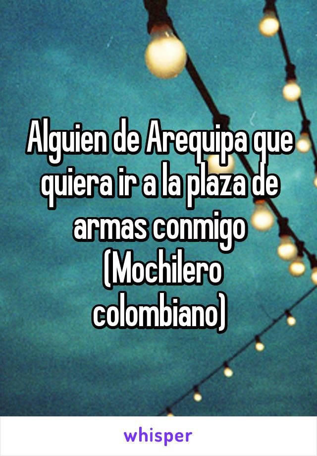 Alguien de Arequipa que quiera ir a la plaza de armas conmigo  (Mochilero colombiano)