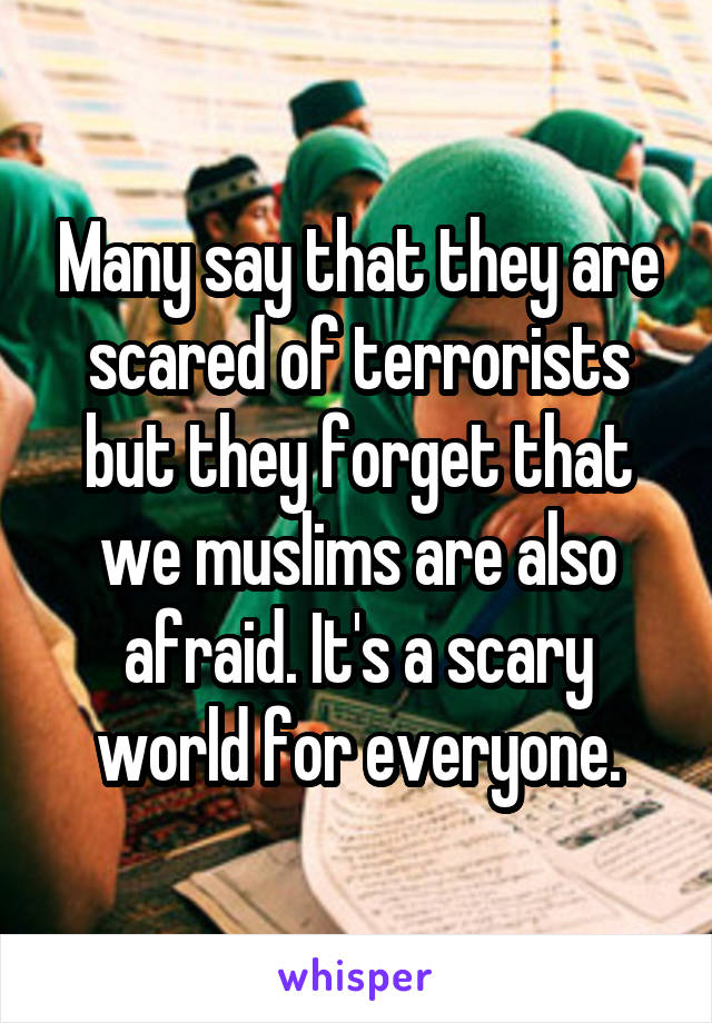 Many say that they are scared of terrorists but they forget that we muslims are also afraid. It's a scary world for everyone.
