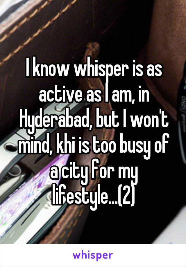 I know whisper is as active as I am, in Hyderabad, but I won't mind, khi is too busy of a city for my lifestyle...(2)