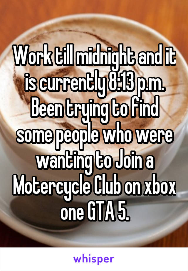 Work till midnight and it is currently 8:13 p.m. Been trying to find some people who were wanting to Join a Motercycle Club on xbox one GTA 5.
