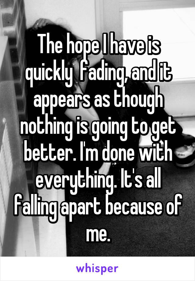 The hope I have is quickly  fading, and it appears as though nothing is going to get better. I'm done with everything. It's all falling apart because of me.