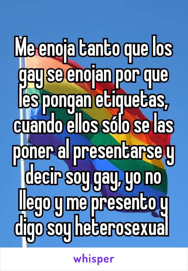 Me enoja tanto que los gay se enojan por que les pongan etiquetas, cuando ellos sólo se las poner al presentarse y decir soy gay, yo no llego y me presento y digo soy heterosexual