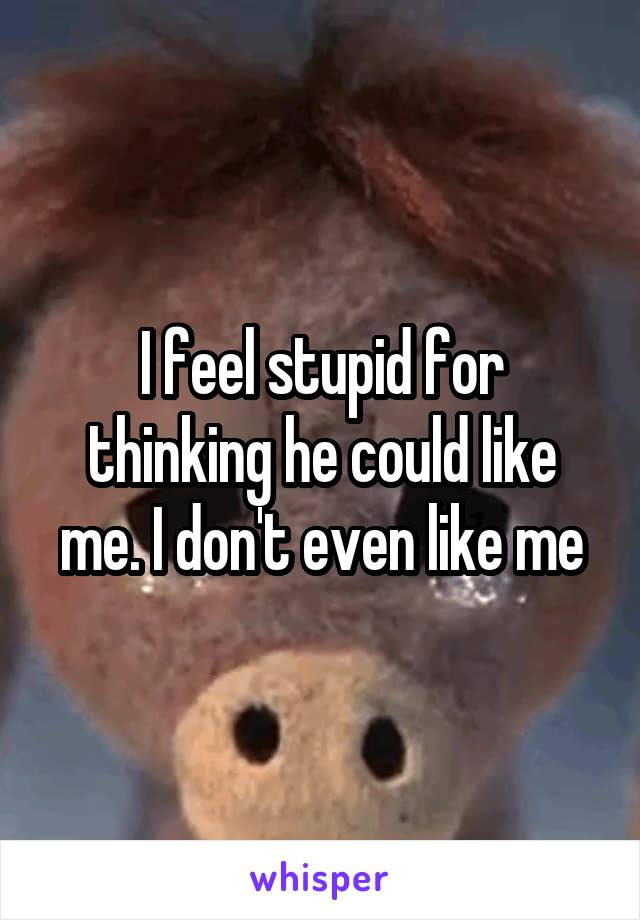 I feel stupid for thinking he could like me. I don't even like me