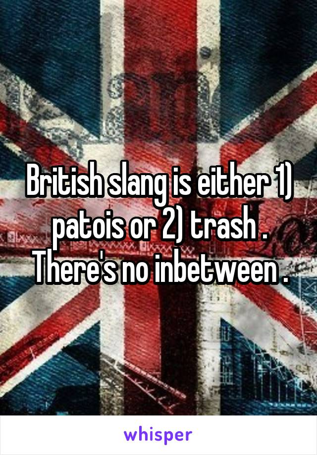 British slang is either 1) patois or 2) trash . There's no inbetween .