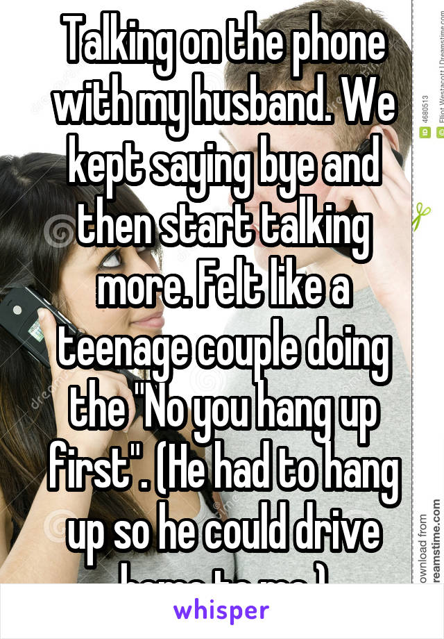 """Talking on the phone with my husband. We kept saying bye and then start talking more. Felt like a teenage couple doing the """"No you hang up first"""". (He had to hang up so he could drive home to me.)"""