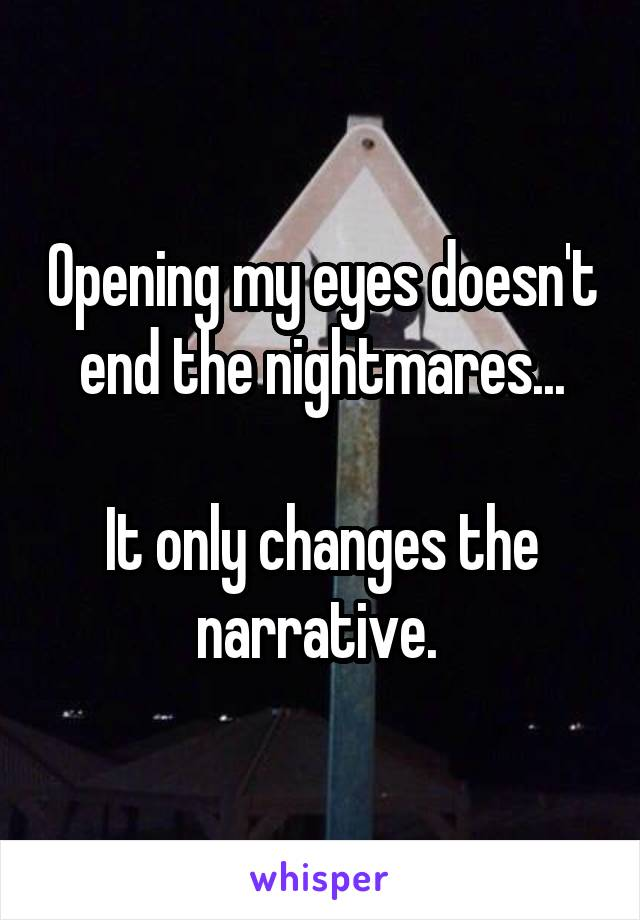 Opening my eyes doesn't end the nightmares...  It only changes the narrative.