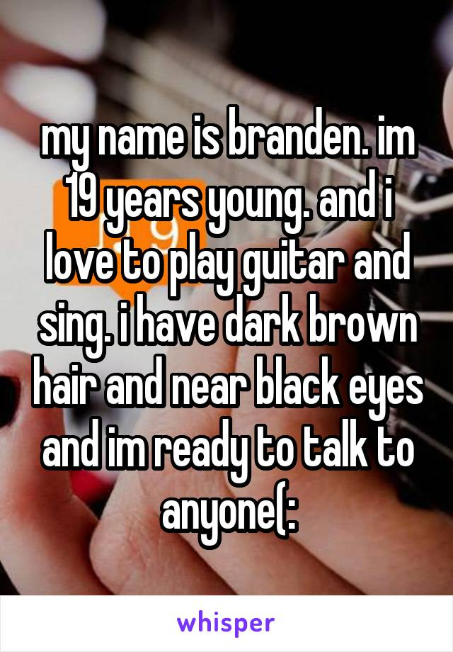 my name is branden. im 19 years young. and i love to play guitar and sing. i have dark brown hair and near black eyes and im ready to talk to anyone(: