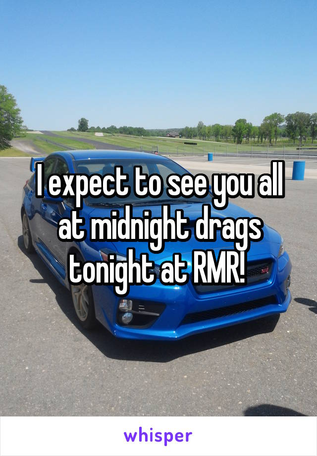 I expect to see you all at midnight drags tonight at RMR!