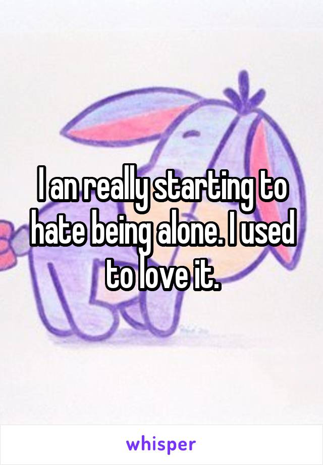 I an really starting to hate being alone. I used to love it.