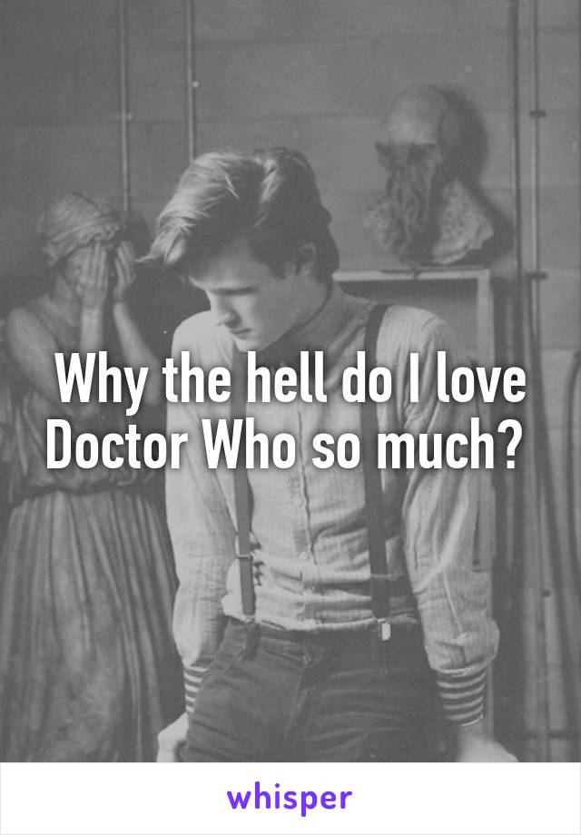 Why the hell do I love Doctor Who so much?