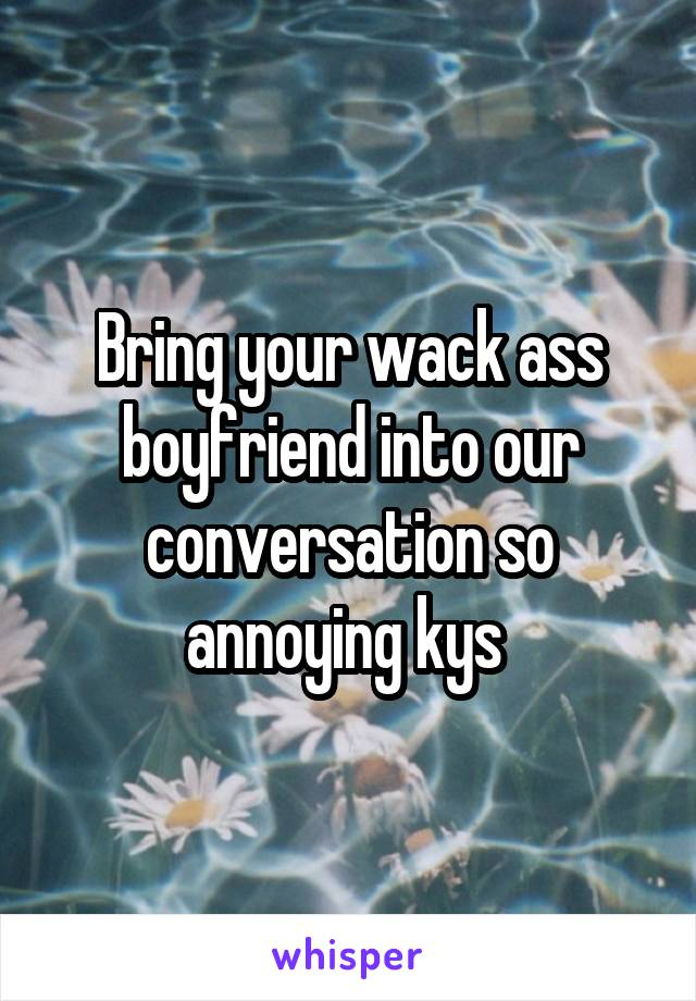 Bring your wack ass boyfriend into our conversation so annoying kys
