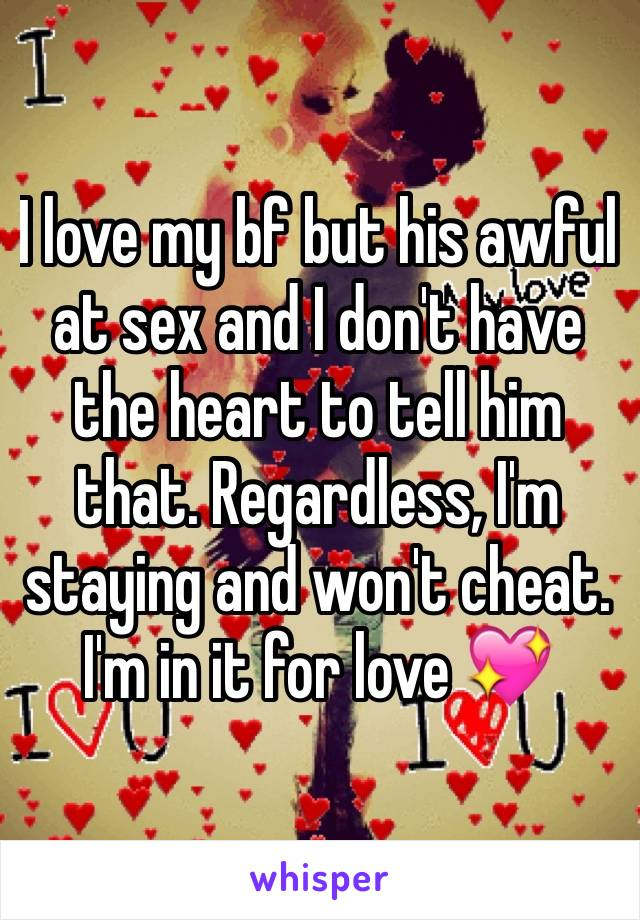 I love my bf but his awful at sex and I don't have the heart to tell him that. Regardless, I'm staying and won't cheat. I'm in it for love 💖