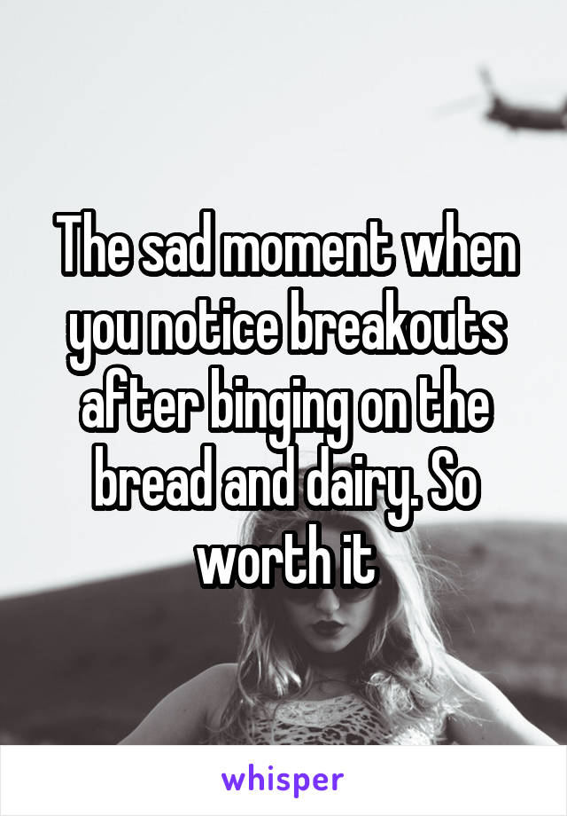 The sad moment when you notice breakouts after binging on the bread and dairy. So worth it