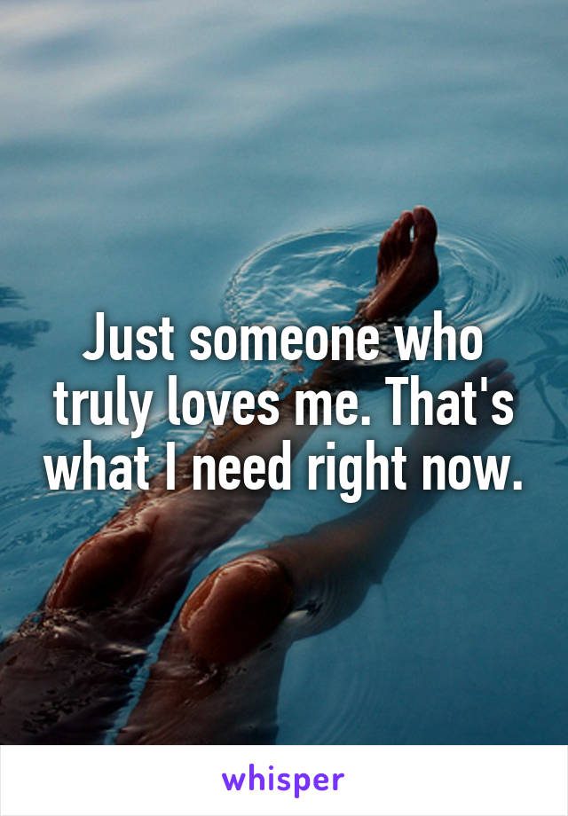 Just someone who truly loves me. That's what I need right now.