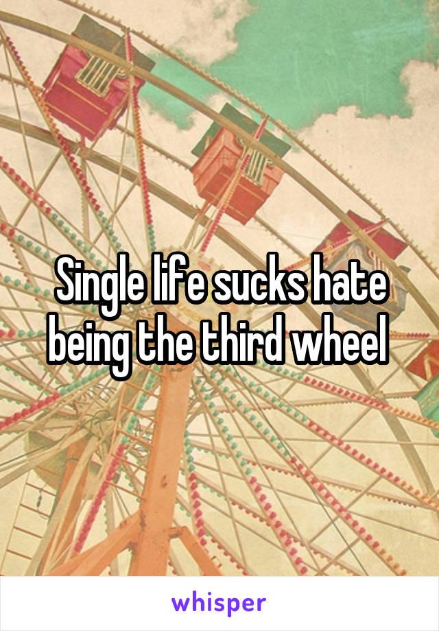Single life sucks hate being the third wheel