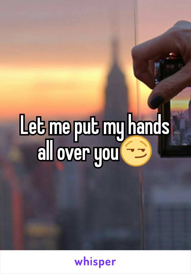 Let me put my hands all over you😏