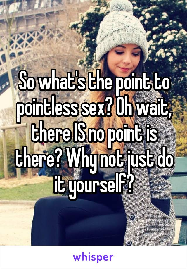 So what's the point to pointless sex? Oh wait, there IS no point is there? Why not just do it yourself?