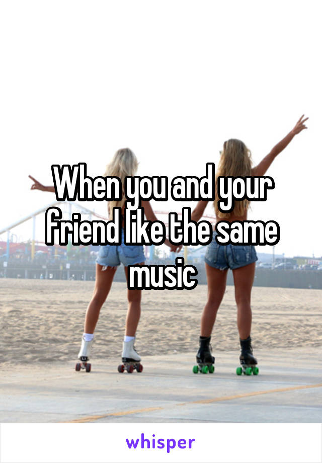 When you and your friend like the same music